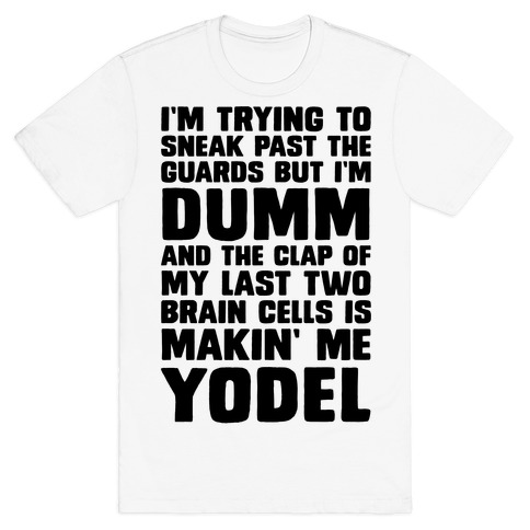 I'm Trying To Sneak Past The Guards But I'm DUMM And The Clap Of My Last Two Brain Cells Is Makin' Me YODEL T-Shirt