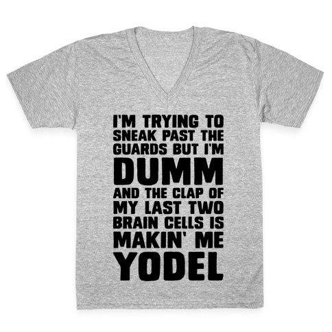 I'm Trying To Sneak Past The Guards But I'm DUMM And The Clap Of My Last Two Brain Cells Is Makin' Me YODEL V-Neck Tee Shirt