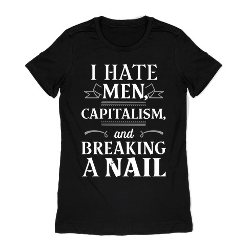 I Hate Men Capitalism And Breaking A Nail Womens T-Shirt