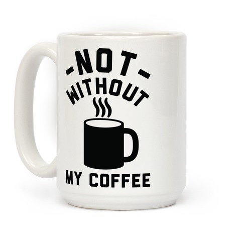 Not Without My Coffee Coffee Mug