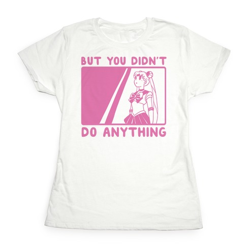 But You Didn't Do Anything - Sailor Moon (1 of 2 pair) Womens T-Shirt