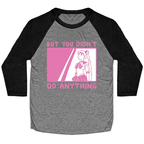 But You Didn't Do Anything - Sailor Moon (1 of 2 pair) Baseball Tee
