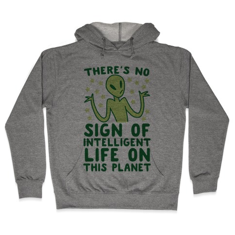 There's No Sign of Intelligent Life on this Planet Hooded Sweatshirt