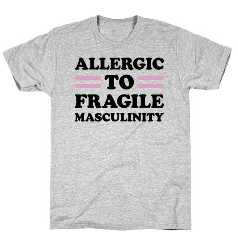 Allergic To Fragile Masculinity T-Shirt