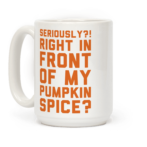 Seriously Right In Front of My Pumpkin Spice