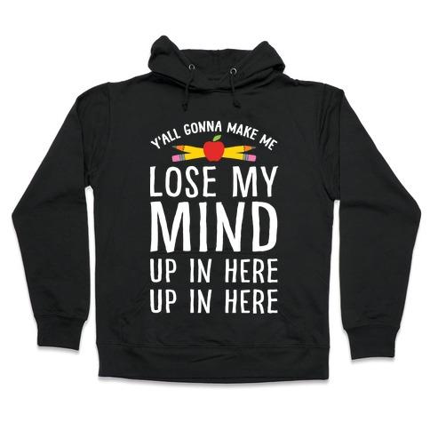 Y'all Gonna Make Me Lose My Mind Teacher Hooded Sweatshirt