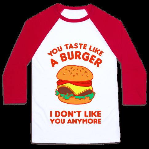 You Taste Like A Burger I Don't Like You Anymore Baseball Tee