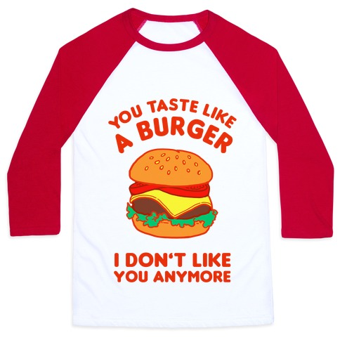 You Taste Like A Burger I Don't Like You Anymore Baseball Tee