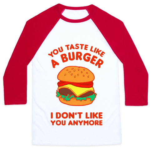 You Taste Like A Burger I Don't Like You Anymore