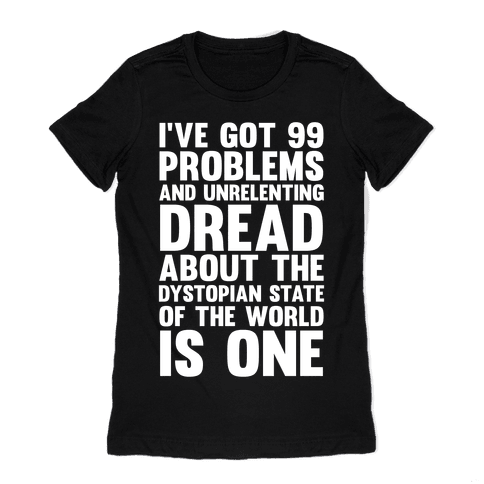 I've Got 99 Problems And Unrelenting Dread About The Dystopian State Of The World Is One Womens T-Shirt