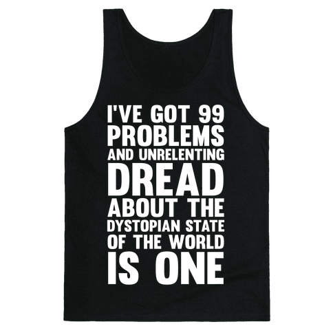 I've Got 99 Problems And Unrelenting Dread About The Dystopian State Of The World Is One Tank Top
