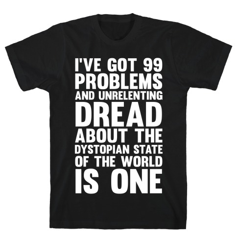 I've Got 99 Problems And Unrelenting Dread About The Dystopian State Of The World Is One T-Shirt