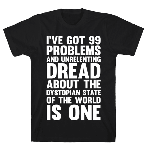 I've Got 99 Problems And Unrelenting Dread About The Dystopian State Of The World Is One Mens/Unisex T-Shirt