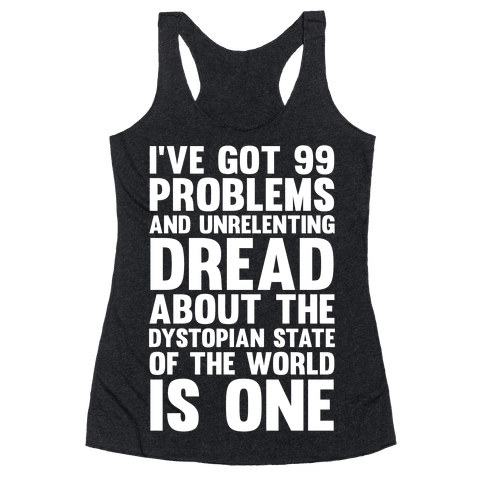 I've Got 99 Problems And Unrelenting Dread About The Dystopian State Of The World Is One Racerback Tank Top