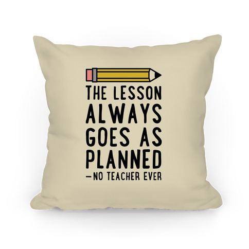 The Lesson Always Goes As Planned - No Teacher Ever Pillow