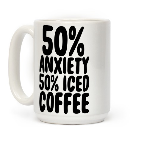 50% Anxiety, 50% Iced Coffee Coffee Mug