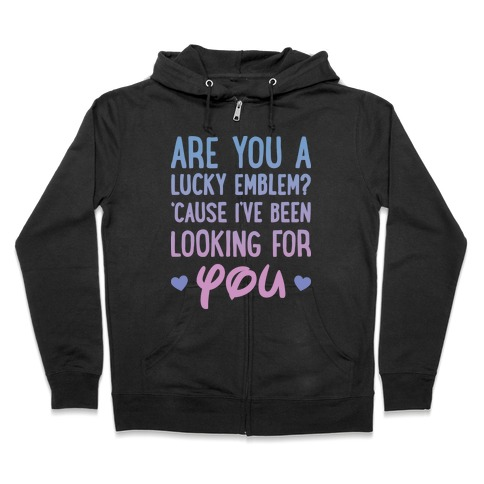 Are You A Lucky Emblem? 'Cause I've Been Looking For You Zip Hoodie