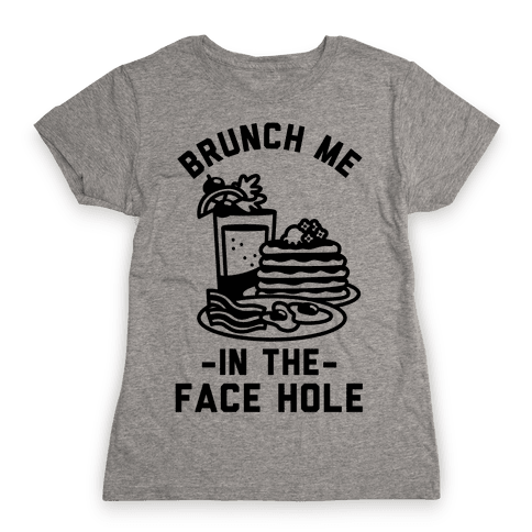 Brunch Me In The Face Hole Womens T-Shirt