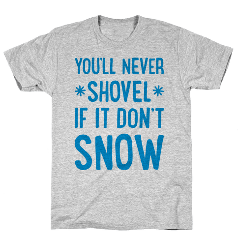 You'll Never Shovel If It Don't Snow Mens T-Shirt