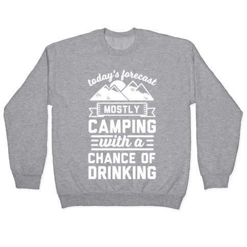 Today's Forecast Is Mostly Camping WIth A CHance OF Drinking Pullover