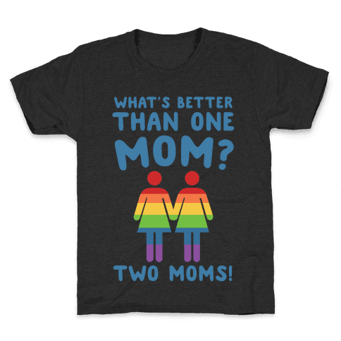 What's Better Than One Mom? Two Moms! Kids T-Shirt