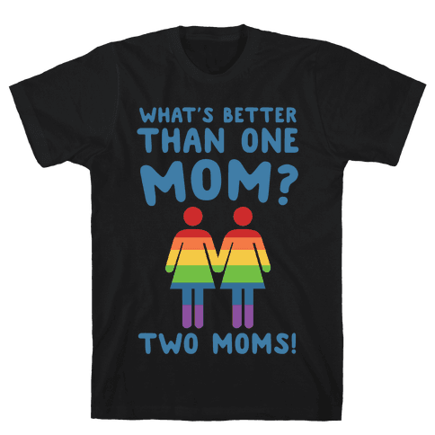 What's Better Than One Mom? Two Moms! Mens T-Shirt