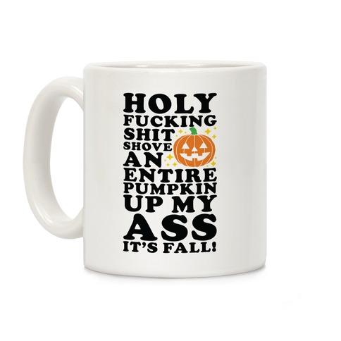Holy F***ing Shit Shove an Entire Pumpkin Up My Ass It's Fall Coffee Mug