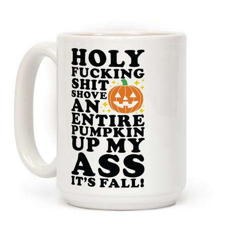 Holy F***ing Shit Shove an Entire Pumpkin Up My Ass It's Fall Coffee Mug