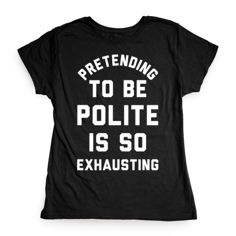Pretending To Be Polite Is So Exhausting Womens T-Shirt
