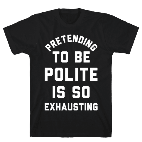 Pretending To Be Polite Is So Exhausting Mens T-Shirt