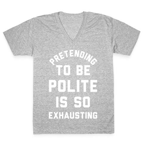 Pretending To Be Polite Is So Exhausting V-Neck Tee Shirt