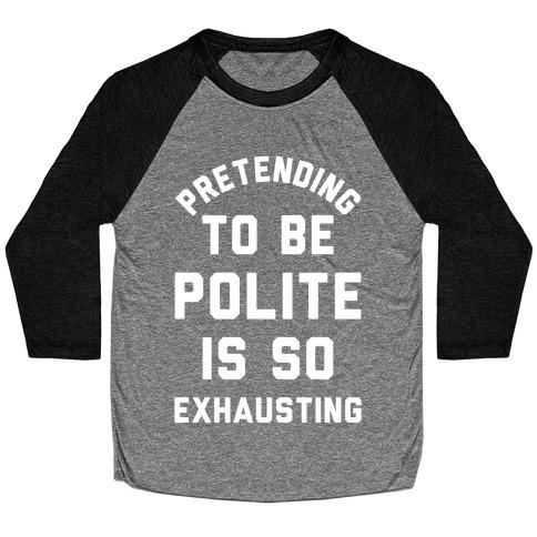 Pretending To Be Polite Is So Exhausting Baseball Tee