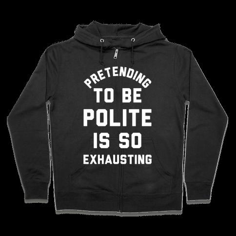 Pretending To Be Polite Is So Exhausting Zip Hoodie