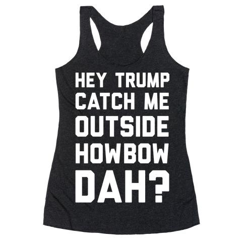 Hey Trump Catch Me Outside Howbow Dah Racerback Tank Top
