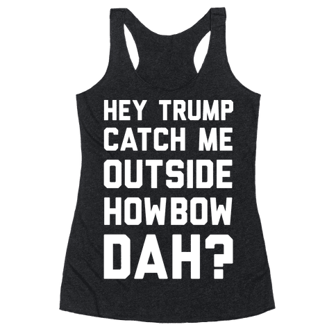 Hey Trump Catch Me Outside Howbow Dah Racerback Tank Top