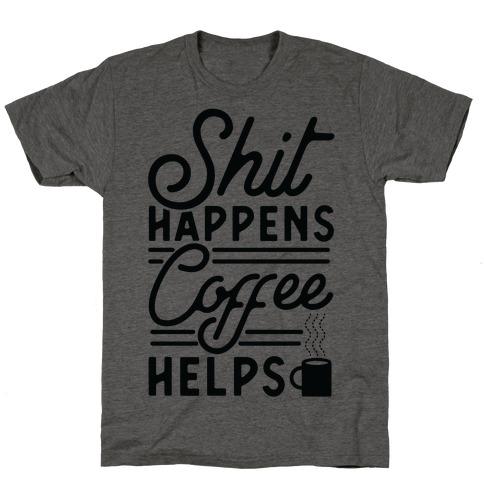 Shit Happens Coffee Helps T-Shirt