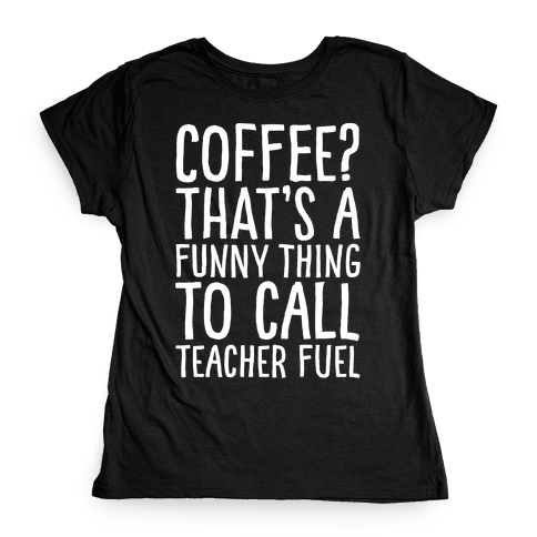 Coffee That's A Funny Thing To Call Teacher Fuel White Print Womens T-Shirt