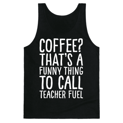 Coffee That's A Funny Thing To Call Teacher Fuel White Print Tank Top
