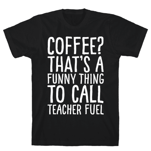 Coffee That's A Funny Thing To Call Teacher Fuel White Print Mens T-Shirt