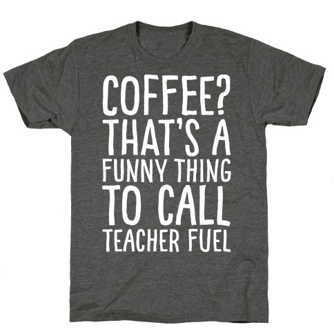 Coffee That's A Funny Thing To Call Teacher Fuel White Print T-Shirt
