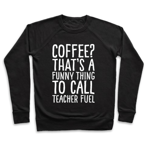 Coffee That's A Funny Thing To Call Teacher Fuel White Print Pullover