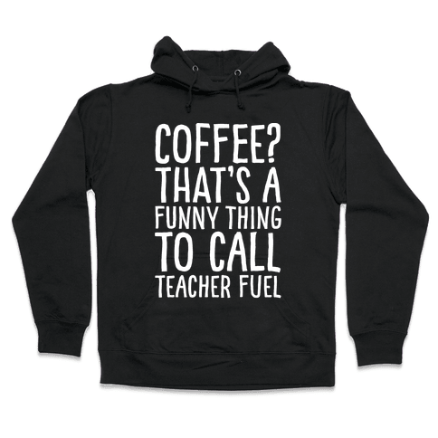 Coffee That's A Funny Thing To Call Teacher Fuel White Print Hooded Sweatshirt