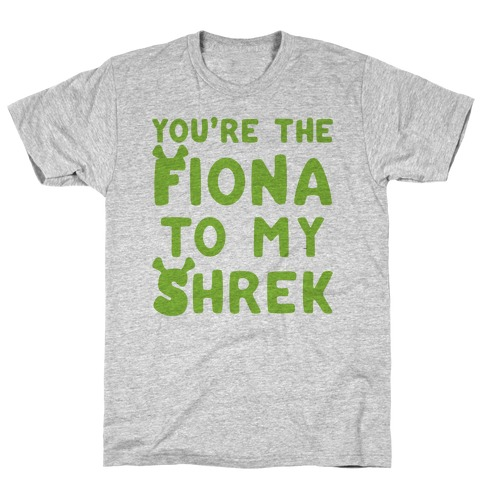 You're The Fiona To My Shrek Parody T-Shirt