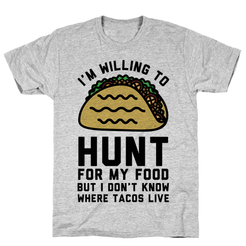 I'm Willing to Hunt For My Food But I Don't Know Where Tacos Live Mens T-Shirt