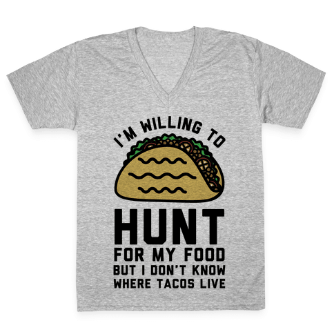 I'm Willing to Hunt For My Food But I Don't Know Where Tacos Live V-Neck Tee Shirt