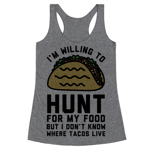 I'm Willing to Hunt For My Food But I Don't Know Where Tacos Live Racerback Tank Top