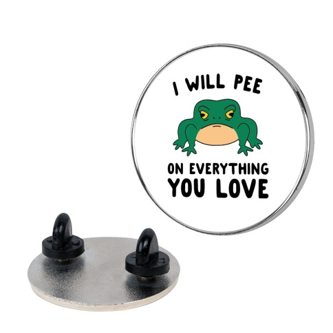I Will Pee On Everything You Love Pin