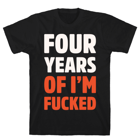 Four Years of I'm F***ed White Print Mens T-Shirt