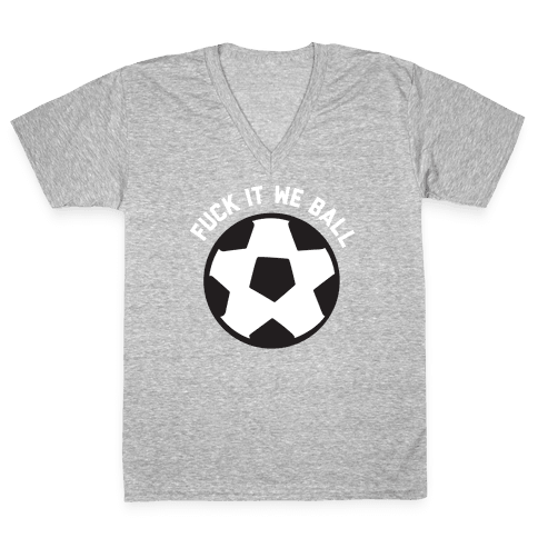 F*** It We Ball (Soccer) V-Neck Tee Shirt