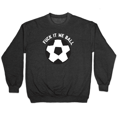 F*** It We Ball (Soccer) Pullover